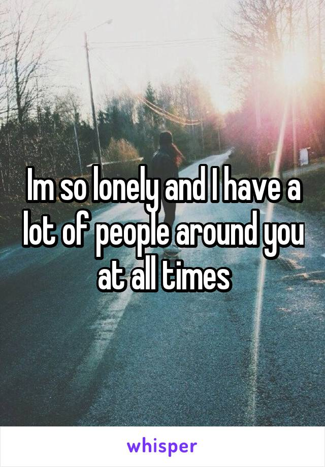 Im so lonely and I have a lot of people around you at all times