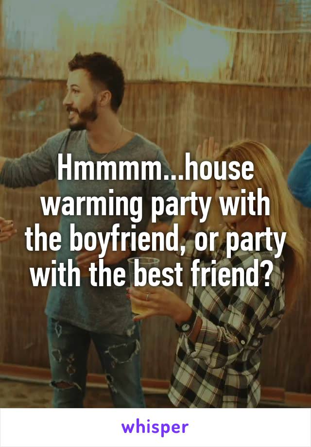 Hmmmm...house warming party with the boyfriend, or party with the best friend?