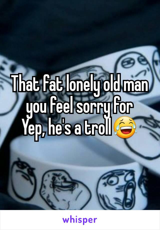 That fat lonely old man you feel sorry for Yep, he's a troll😂