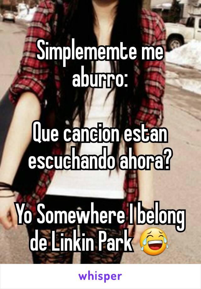 Simplememte me aburro:  Que cancion estan escuchando ahora?  Yo Somewhere I belong de Linkin Park 😂