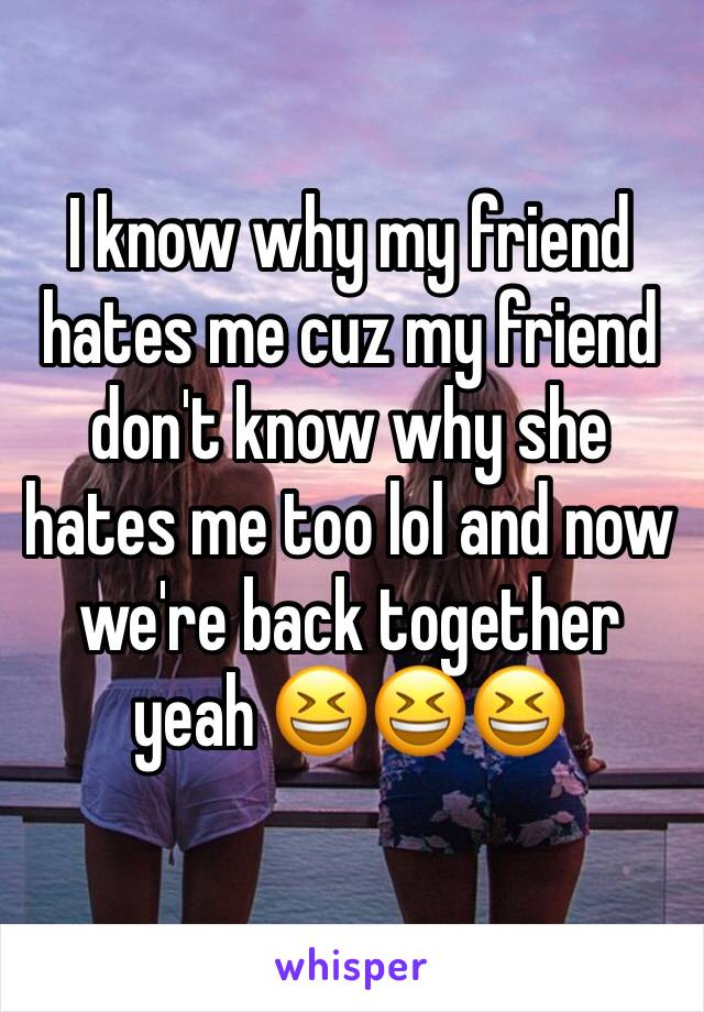 I know why my friend hates me cuz my friend don't know why she hates me too lol and now we're back together yeah 😆😆😆