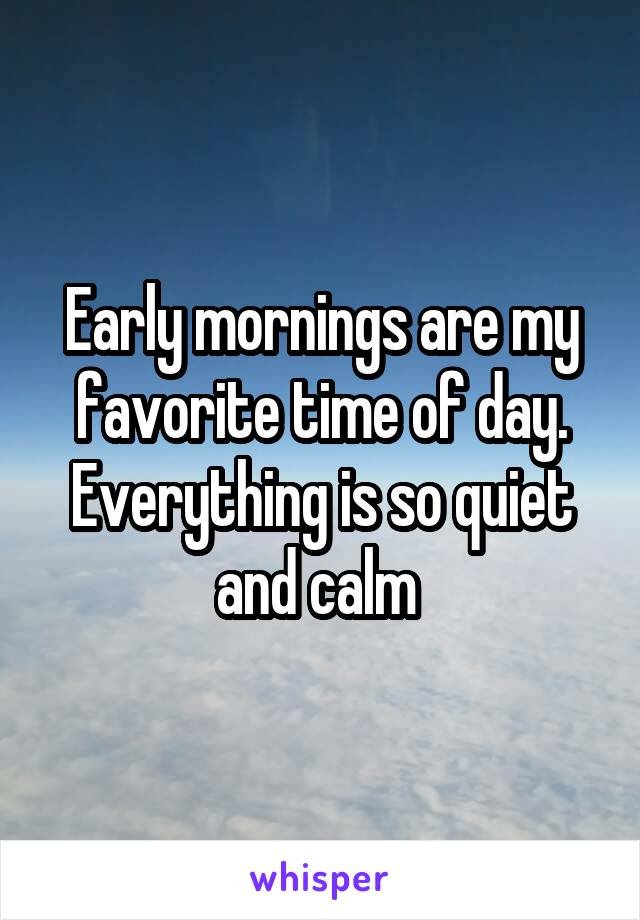 Early mornings are my favorite time of day. Everything is so quiet and calm