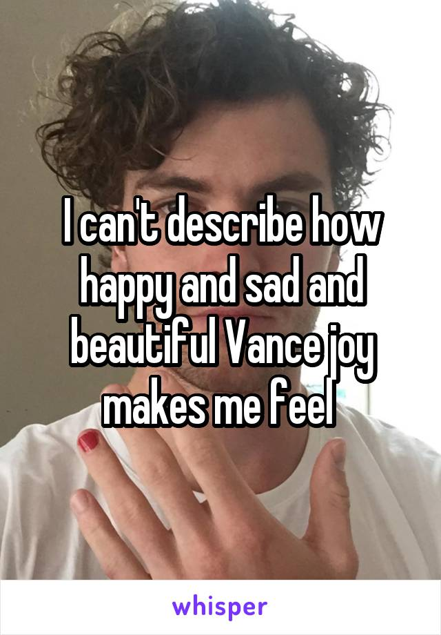 I can't describe how happy and sad and beautiful Vance joy makes me feel