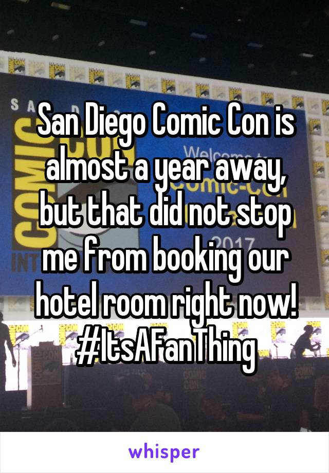 San Diego Comic Con is almost a year away, but that did not stop me from booking our hotel room right now! #ItsAFanThing