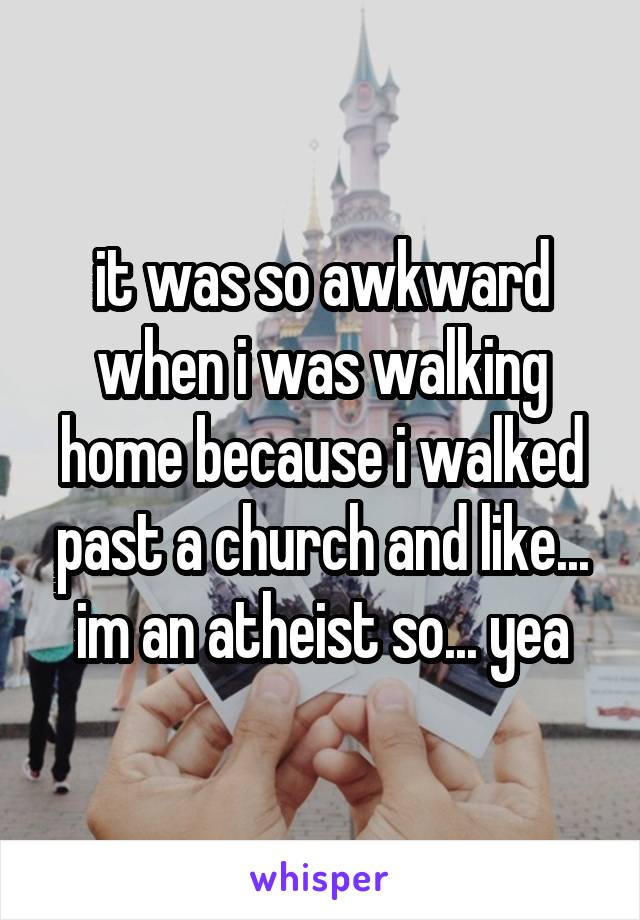 it was so awkward when i was walking home because i walked past a church and like... im an atheist so... yea