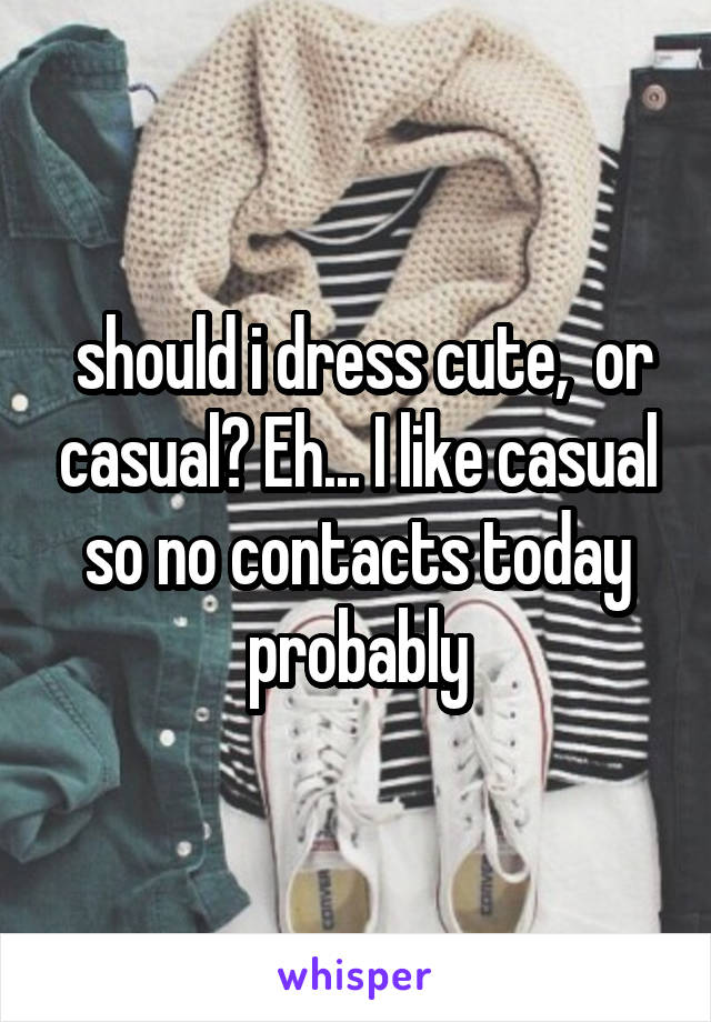 should i dress cute,  or casual? Eh... I like casual so no contacts today probably