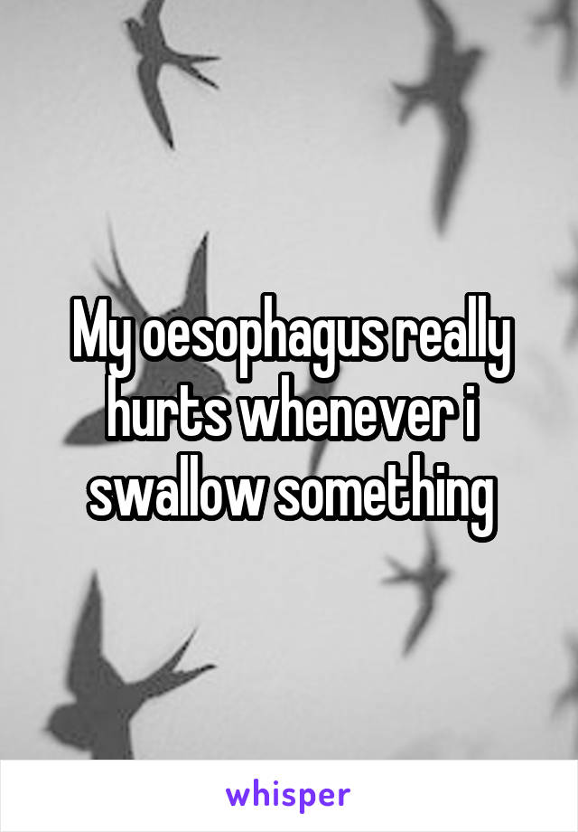 My oesophagus really hurts whenever i swallow something