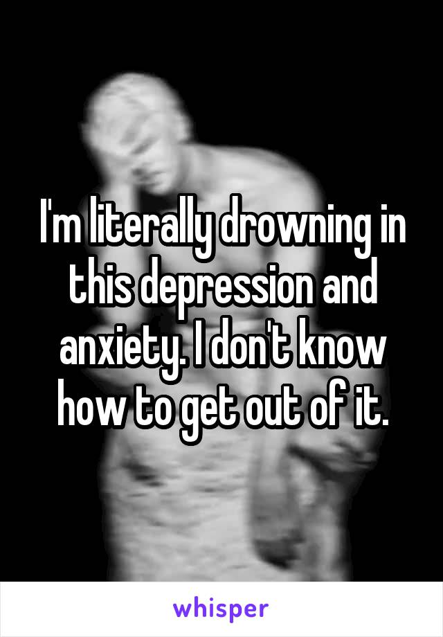 I'm literally drowning in this depression and anxiety. I don't know how to get out of it.