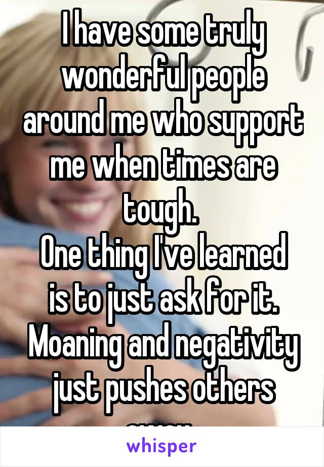 I have some truly wonderful people around me who support me when times are tough.  One thing I've learned is to just ask for it. Moaning and negativity just pushes others away.