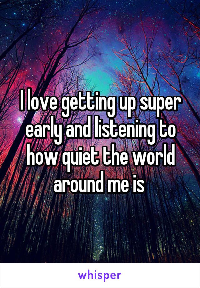 I love getting up super early and listening to how quiet the world around me is