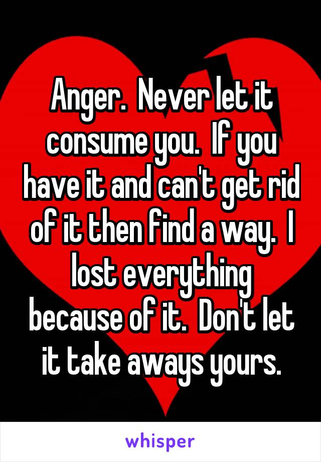 Anger.  Never let it consume you.  If you have it and can't get rid of it then find a way.  I lost everything because of it.  Don't let it take aways yours.