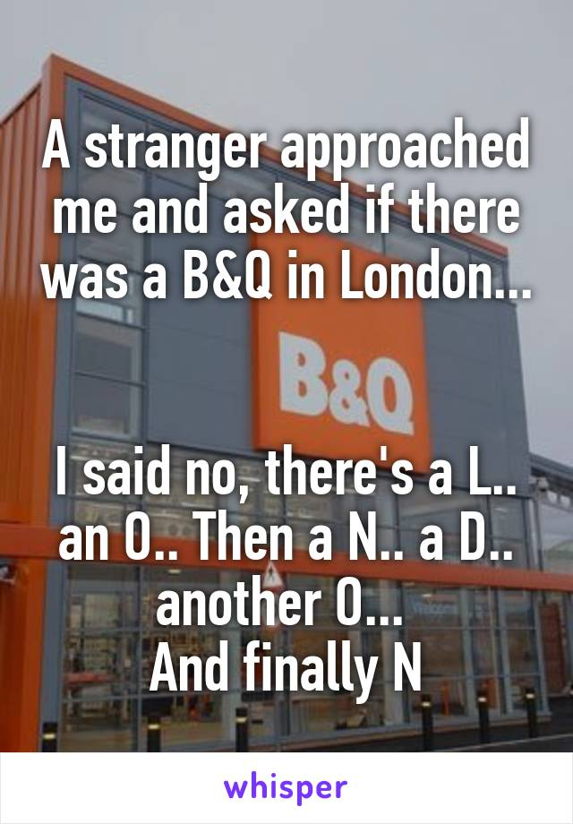 A stranger approached me and asked if there was a B&Q in London...   I said no, there's a L.. an O.. Then a N.. a D.. another O...  And finally N