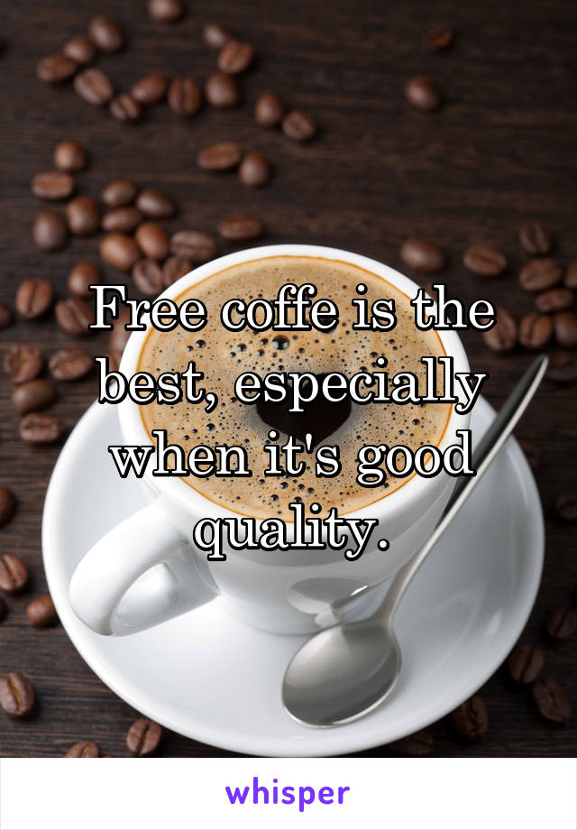 Free coffe is the best, especially when it's good quality.