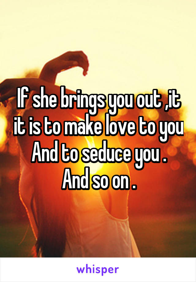 If she brings you out ,it it is to make love to you And to seduce you . And so on .