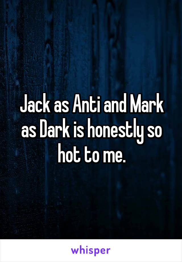 Jack as Anti and Mark as Dark is honestly so hot to me.