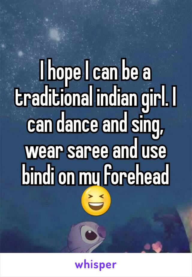 I hope I can be a traditional indian girl. I can dance and sing, wear saree and use bindi on my forehead😆