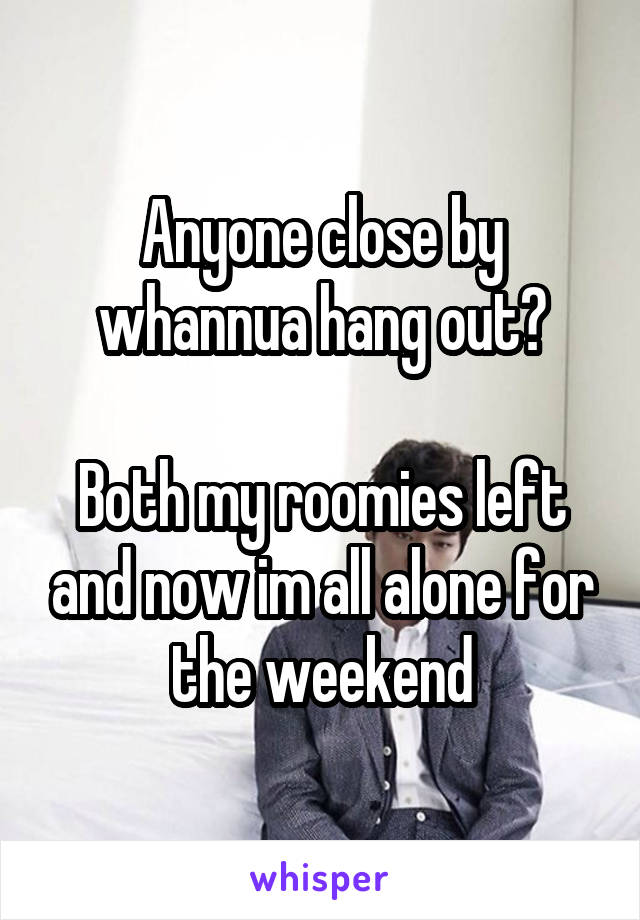 Anyone close by whannua hang out?  Both my roomies left and now im all alone for the weekend