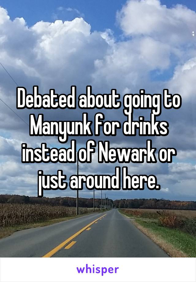 Debated about going to Manyunk for drinks instead of Newark or just around here.
