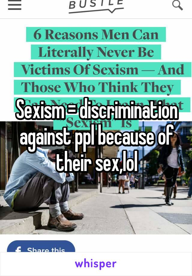 Sexism = discrimination against ppl because of their sex,lol