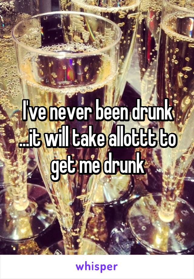 I've never been drunk ...it will take allottt to get me drunk
