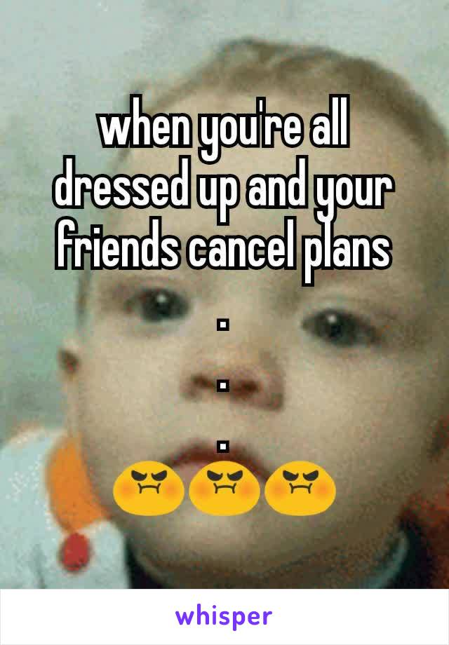 when you're all dressed up and your friends cancel plans . . . 😡😡😡