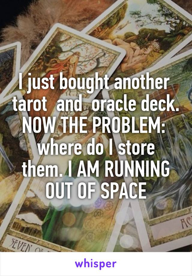 I just bought another  tarot  and  oracle deck. NOW THE PROBLEM:  where do I store them. I AM RUNNING OUT OF SPACE