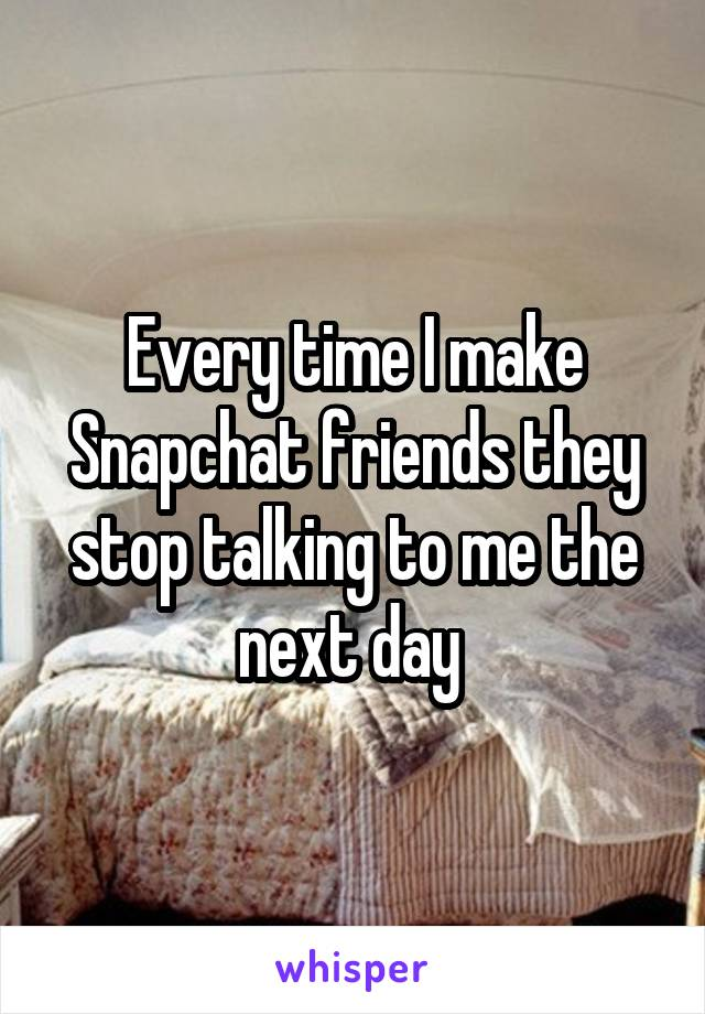 Every time I make Snapchat friends they stop talking to me the next day