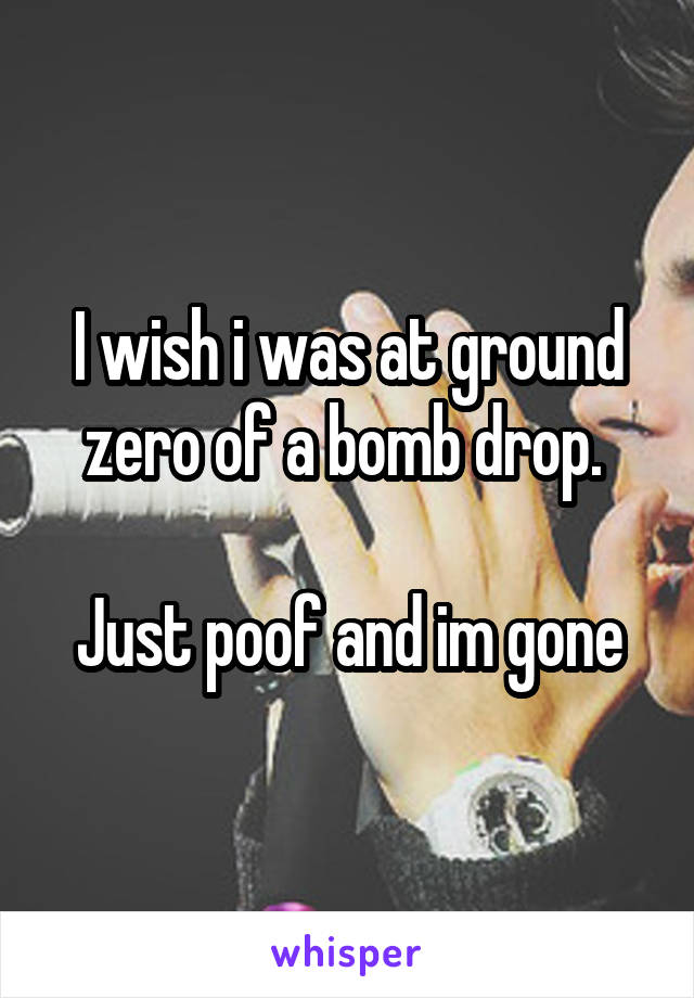 I wish i was at ground zero of a bomb drop.   Just poof and im gone