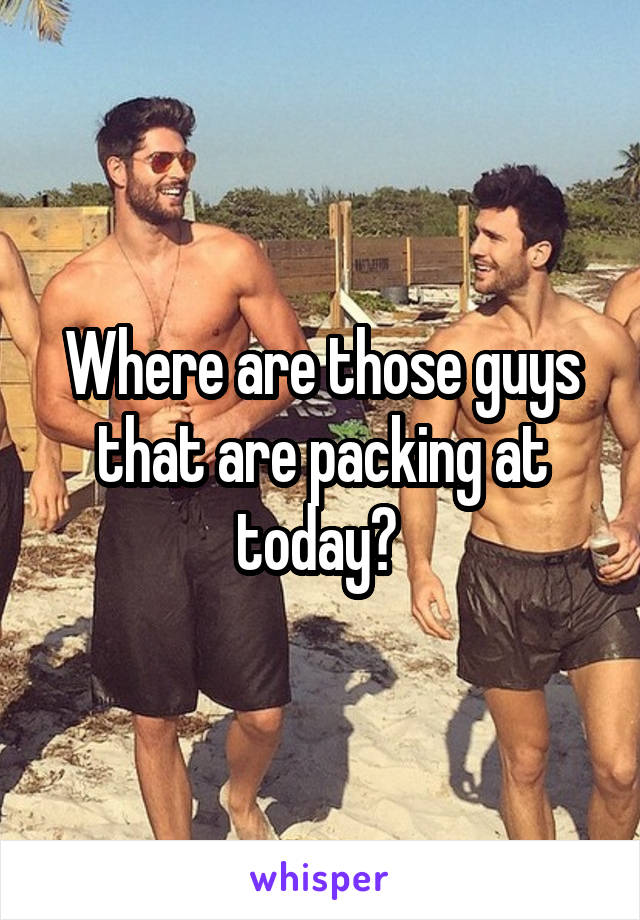 Where are those guys that are packing at today?
