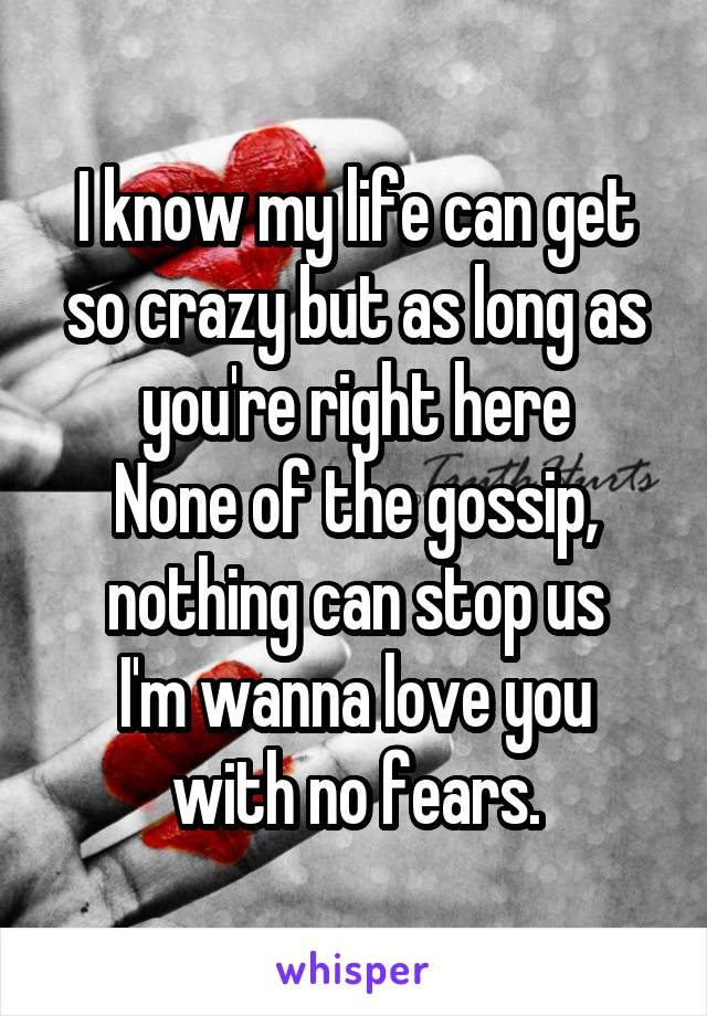 I know my life can get so crazy but as long as you're right here None of the gossip, nothing can stop us I'm wanna love you with no fears.