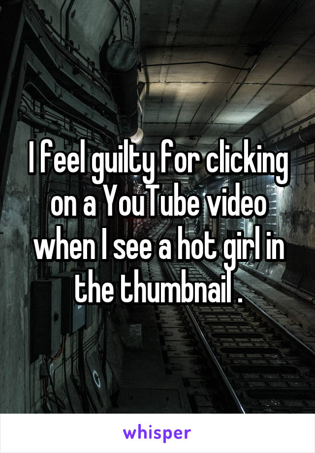 I feel guilty for clicking on a YouTube video when I see a hot girl in the thumbnail .