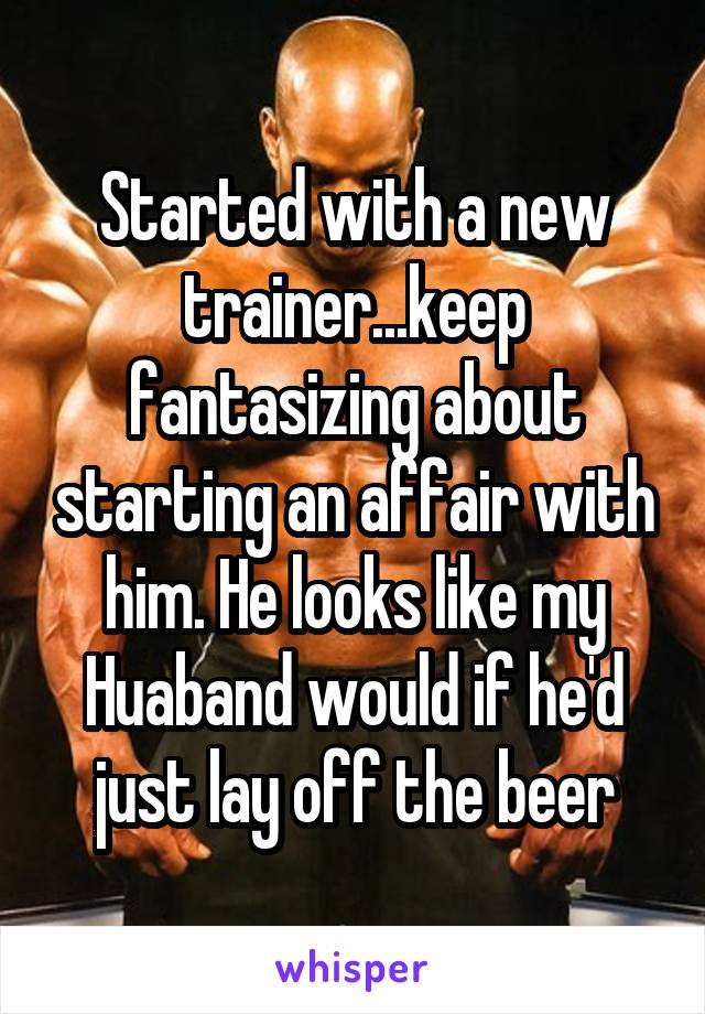 Started with a new trainer...keep fantasizing about starting an affair with him. He looks like my Huaband would if he'd just lay off the beer