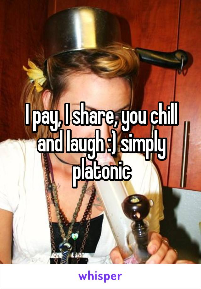 I pay, I share, you chill and laugh :) simply platonic