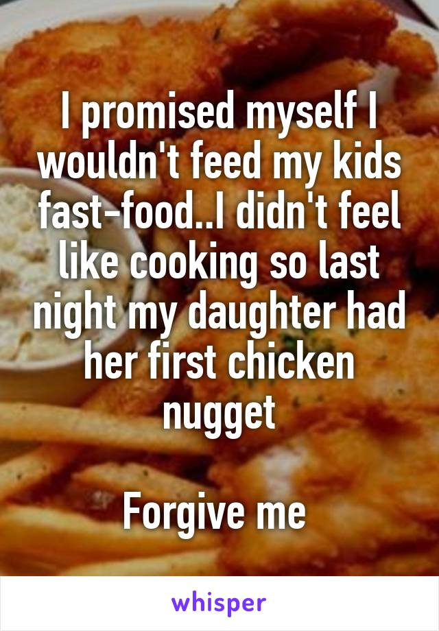 I promised myself I wouldn't feed my kids fast-food..I didn't feel like cooking so last night my daughter had her first chicken nugget  Forgive me