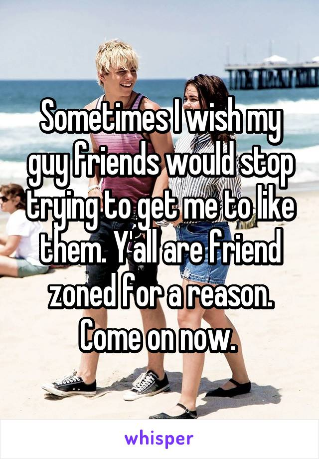 Sometimes I wish my guy friends would stop trying to get me to like them. Y'all are friend zoned for a reason. Come on now.