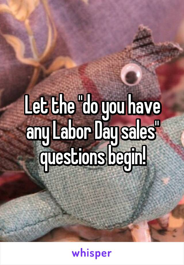 "Let the ""do you have any Labor Day sales"" questions begin!"