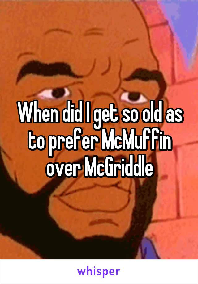 When did I get so old as to prefer McMuffin over McGriddle