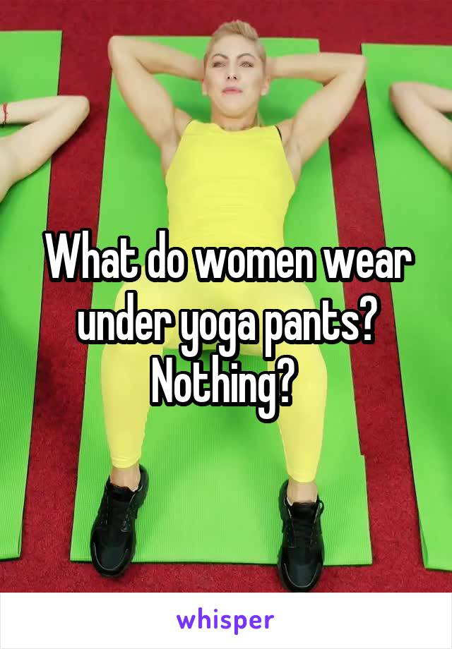 What do women wear under yoga pants? Nothing?