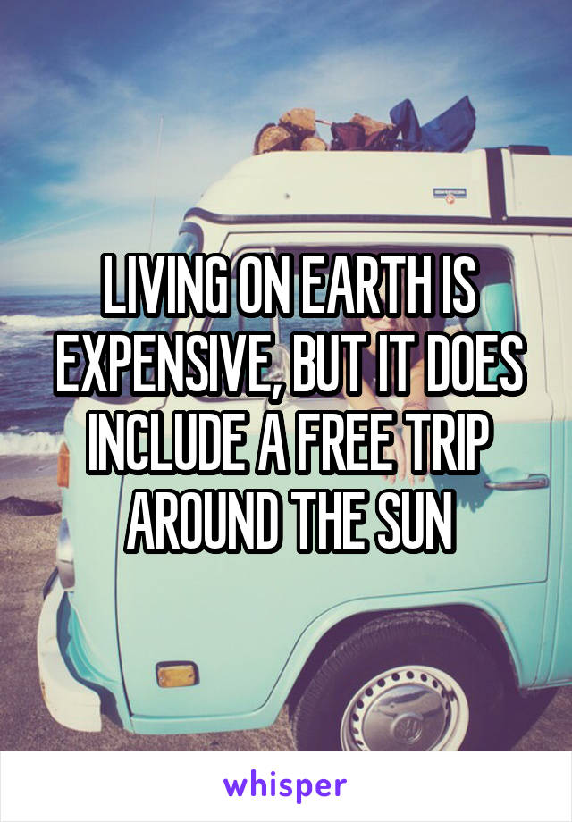 LIVING ON EARTH IS EXPENSIVE, BUT IT DOES INCLUDE A FREE TRIP AROUND THE SUN
