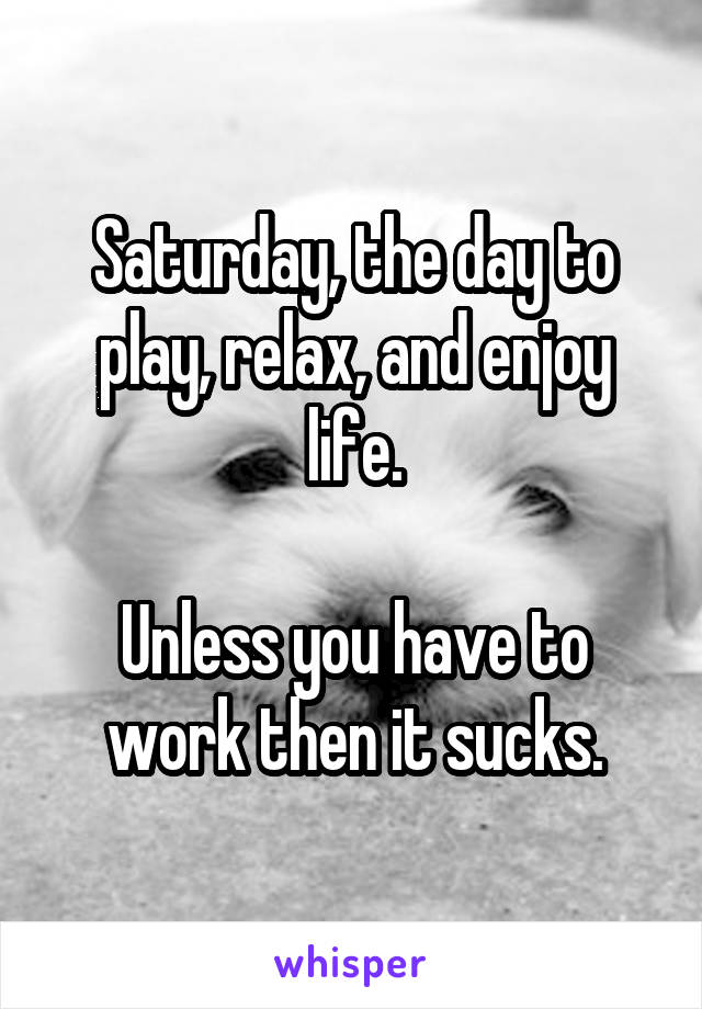 Saturday, the day to play, relax, and enjoy life.  Unless you have to work then it sucks.