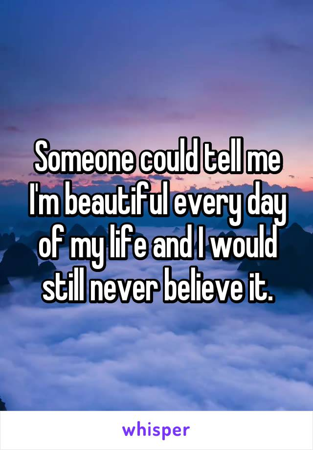 Someone could tell me I'm beautiful every day of my life and I would still never believe it.