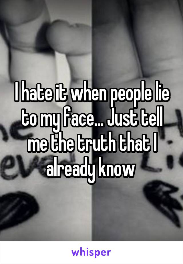 I hate it when people lie to my face... Just tell me the truth that I already know