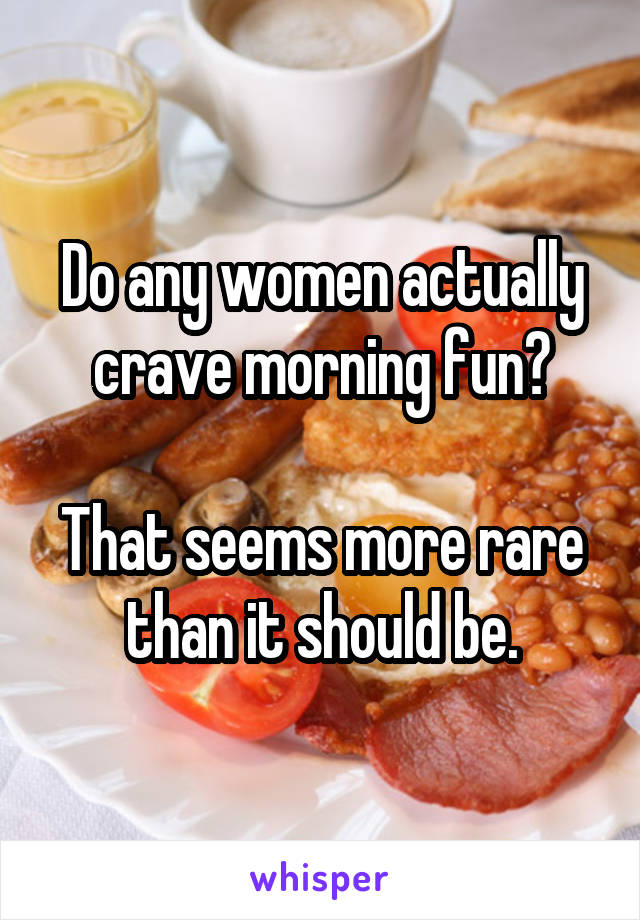 Do any women actually crave morning fun?  That seems more rare than it should be.