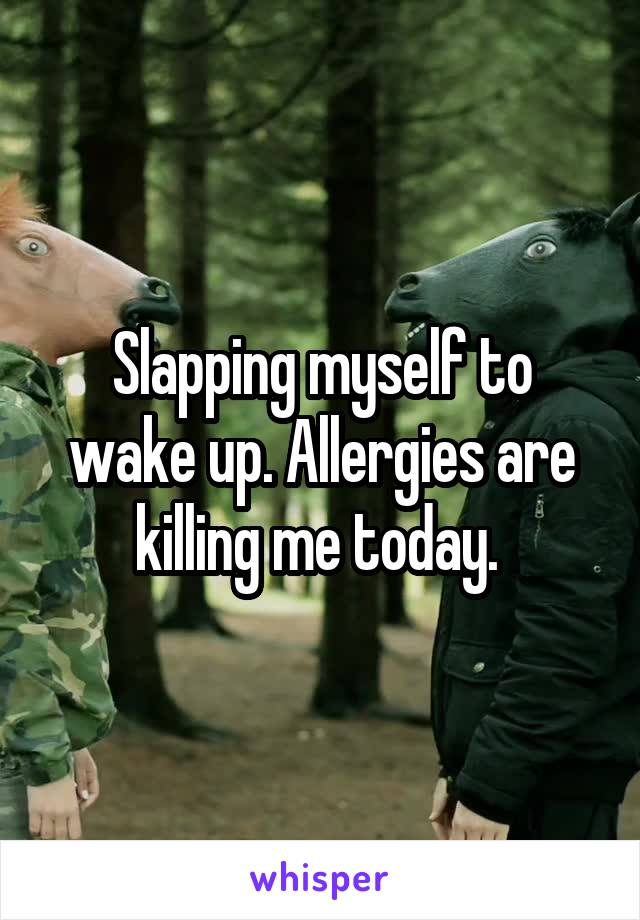 Slapping myself to wake up. Allergies are killing me today.