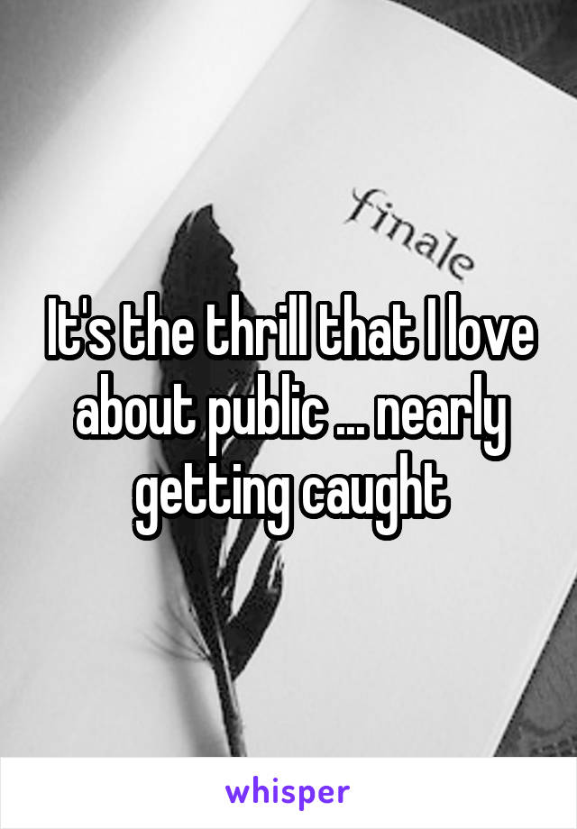 It's the thrill that I love about public ... nearly getting caught