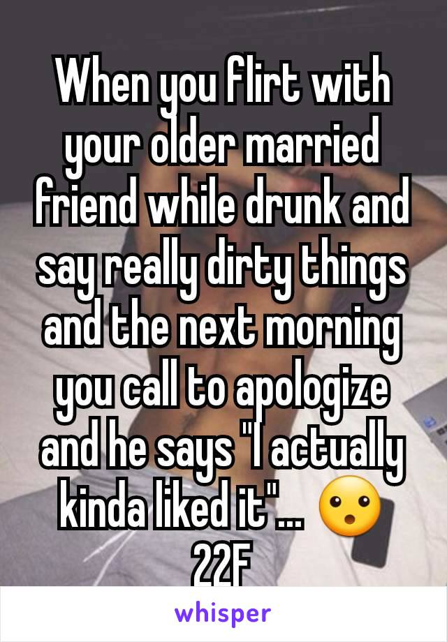 """When you flirt with your older married friend while drunk and say really dirty things and the next morning you call to apologize and he says """"I actually kinda liked it""""... 😮 22F"""