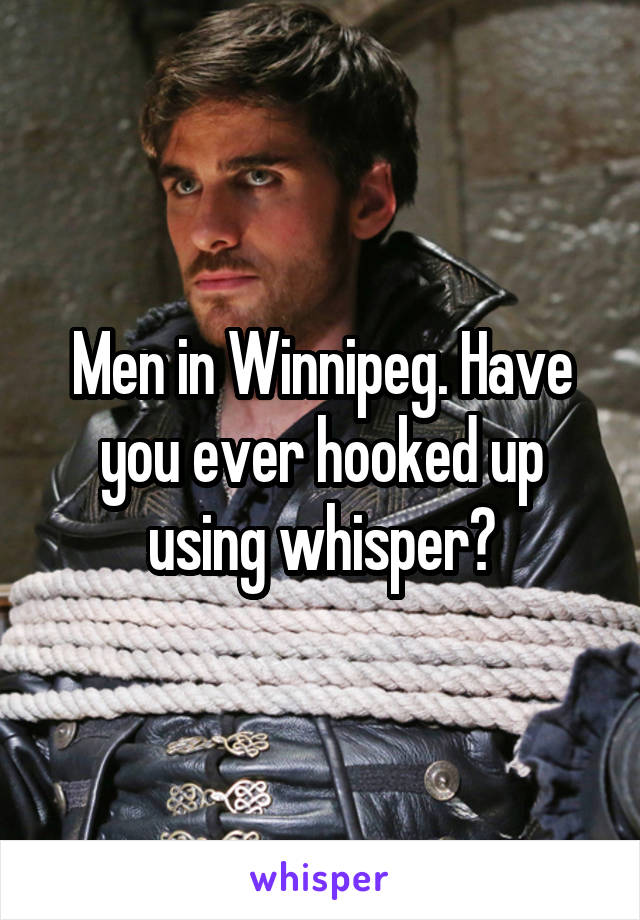 Men in Winnipeg. Have you ever hooked up using whisper?