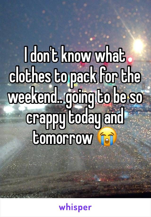 I don't know what clothes to pack for the weekend.. going to be so crappy today and tomorrow 😭