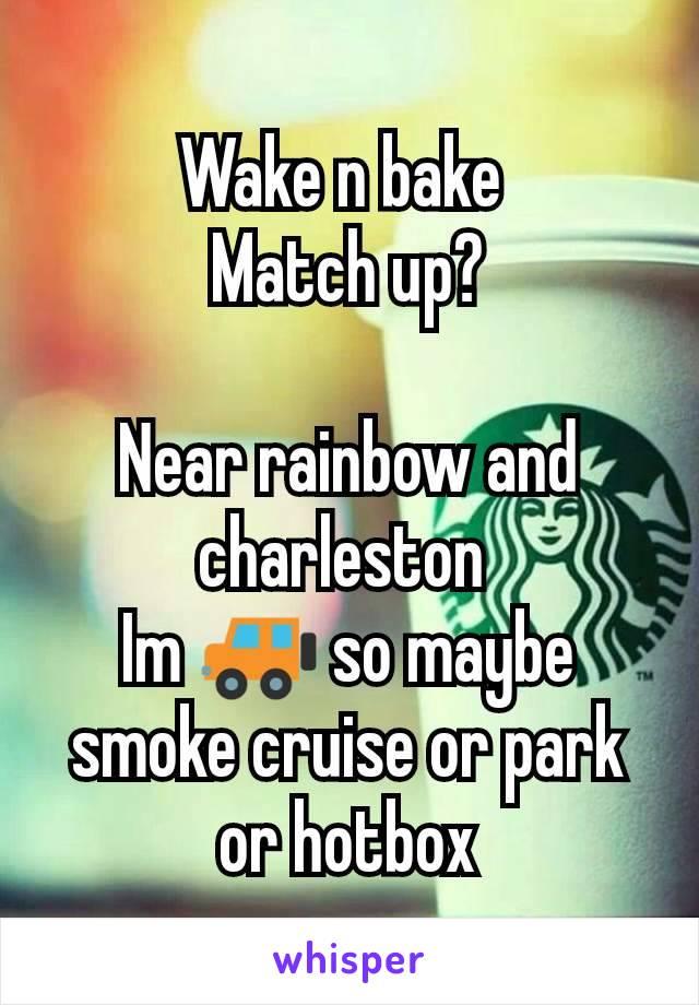 Wake n bake  Match up?  Near rainbow and charleston  Im 🚙 so maybe smoke cruise or park or hotbox