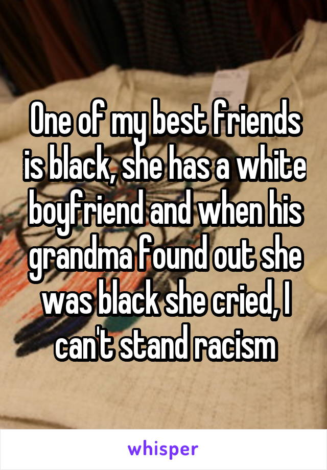 One of my best friends is black, she has a white boyfriend and when his grandma found out she was black she cried, I can't stand racism